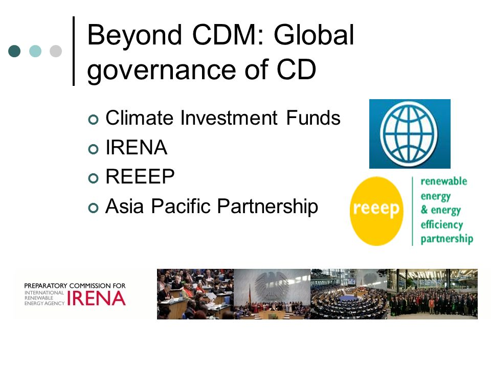 Beyond CDM: Global governance of CD Climate Investment Funds IRENA REEEP Asia Pacific Partnership