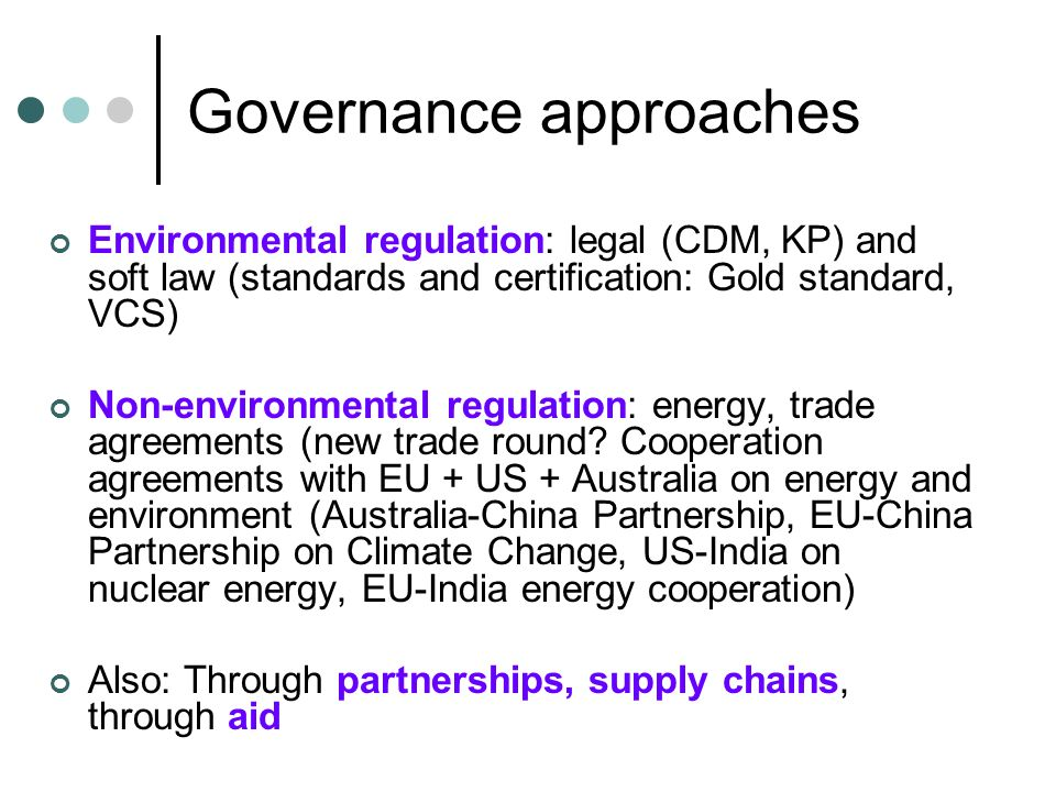Governance approaches Environmental regulation: legal (CDM, KP) and soft law (standards and certification: Gold standard, VCS) Non-environmental regulation: energy, trade agreements (new trade round.