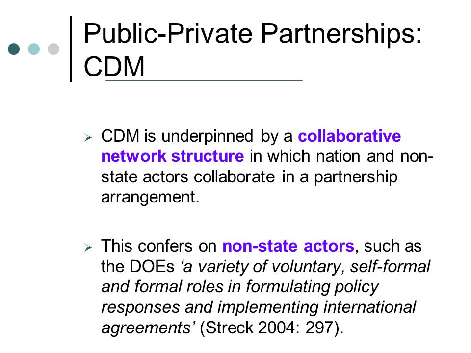 Public-Private Partnerships: CDM CDM is underpinned by a collaborative network structure in which nation and non- state actors collaborate in a partnership arrangement.