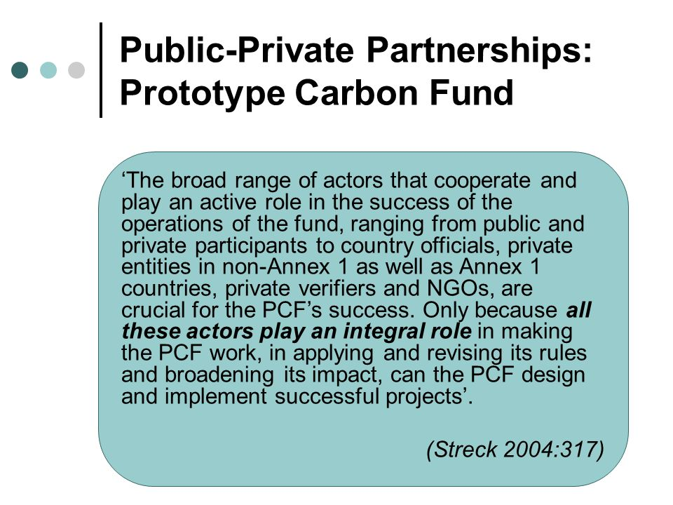 Public-Private Partnerships: Prototype Carbon Fund The broad range of actors that cooperate and play an active role in the success of the operations of the fund, ranging from public and private participants to country officials, private entities in non-Annex 1 as well as Annex 1 countries, private verifiers and NGOs, are crucial for the PCFs success.