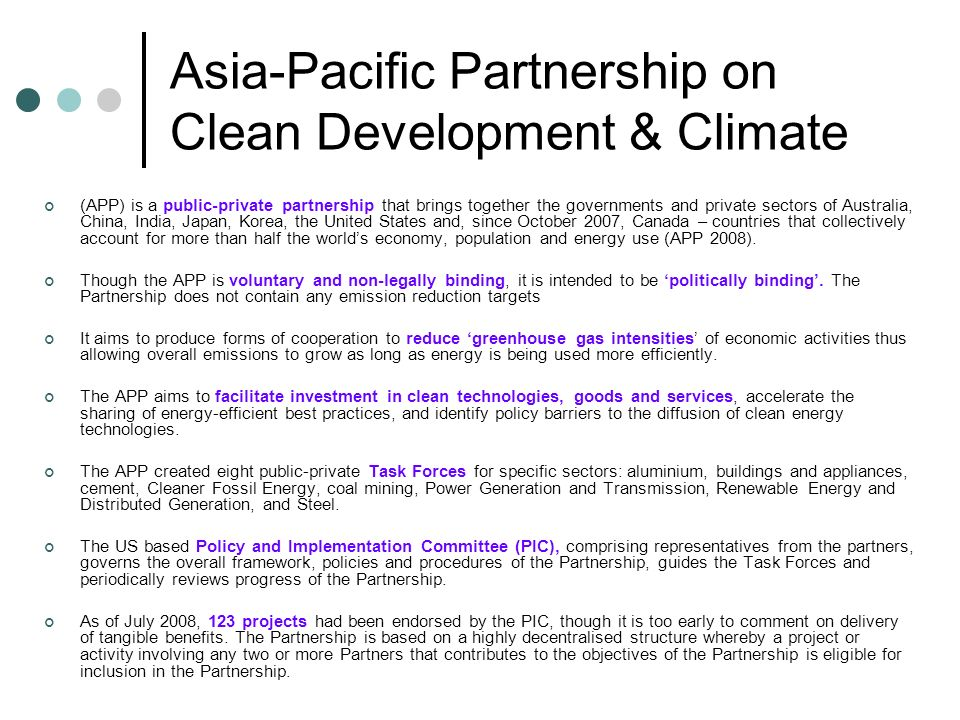 Asia-Pacific Partnership on Clean Development & Climate (APP) is a public-private partnership that brings together the governments and private sectors of Australia, China, India, Japan, Korea, the United States and, since October 2007, Canada – countries that collectively account for more than half the worlds economy, population and energy use (APP 2008).