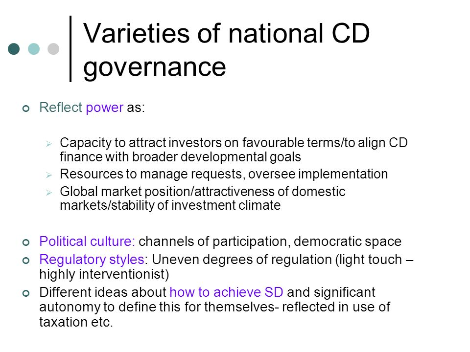 Varieties of national CD governance Reflect power as: Capacity to attract investors on favourable terms/to align CD finance with broader developmental goals Resources to manage requests, oversee implementation Global market position/attractiveness of domestic markets/stability of investment climate Political culture: channels of participation, democratic space Regulatory styles: Uneven degrees of regulation (light touch – highly interventionist) Different ideas about how to achieve SD and significant autonomy to define this for themselves- reflected in use of taxation etc.