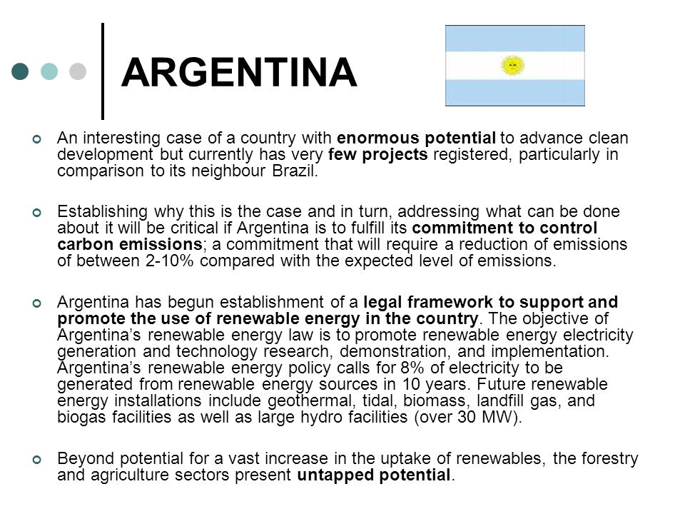 ARGENTINA An interesting case of a country with enormous potential to advance clean development but currently has very few projects registered, particularly in comparison to its neighbour Brazil.