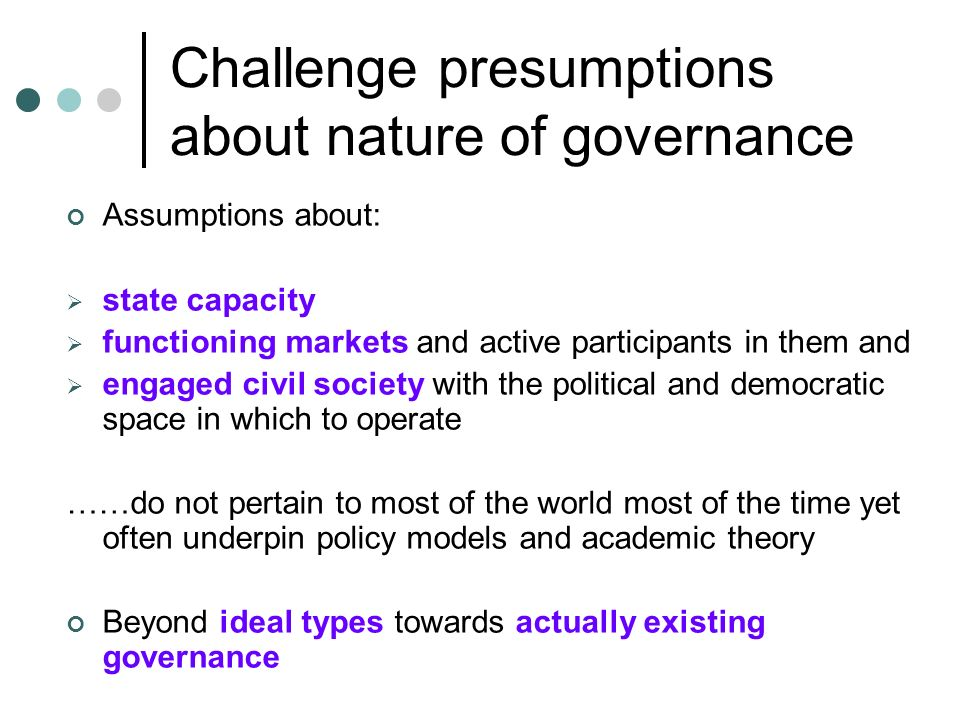 Challenge presumptions about nature of governance Assumptions about: state capacity functioning markets and active participants in them and engaged civil society with the political and democratic space in which to operate ……do not pertain to most of the world most of the time yet often underpin policy models and academic theory Beyond ideal types towards actually existing governance