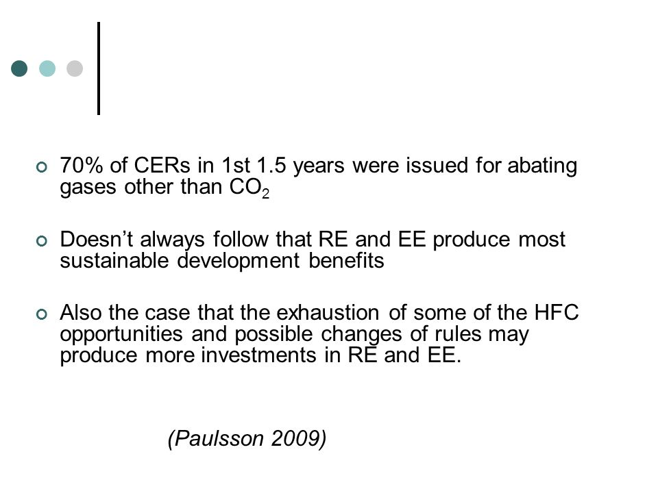 70% of CERs in 1st 1.5 years were issued for abating gases other than CO 2 Doesnt always follow that RE and EE produce most sustainable development benefits Also the case that the exhaustion of some of the HFC opportunities and possible changes of rules may produce more investments in RE and EE.