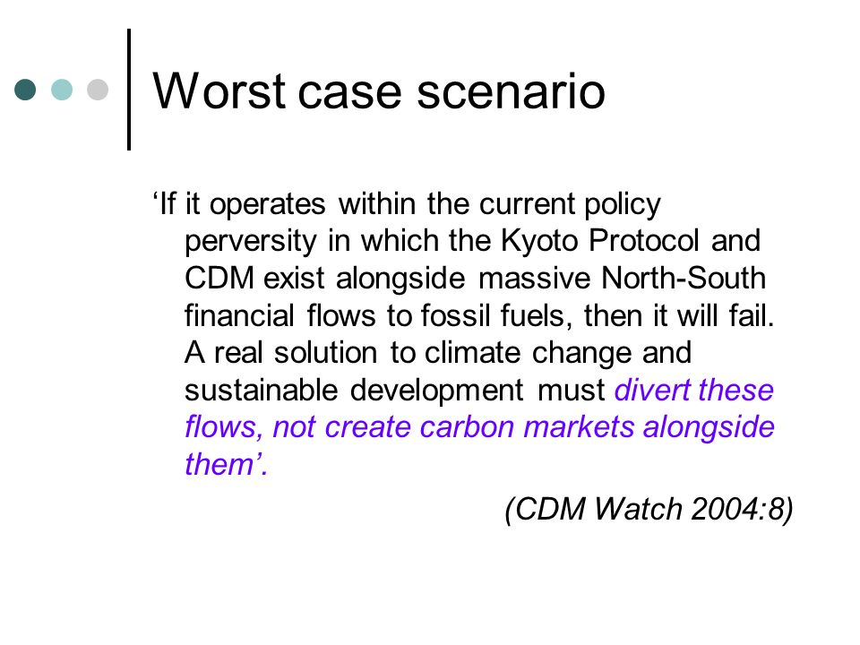 Worst case scenario If it operates within the current policy perversity in which the Kyoto Protocol and CDM exist alongside massive North-South financial flows to fossil fuels, then it will fail.