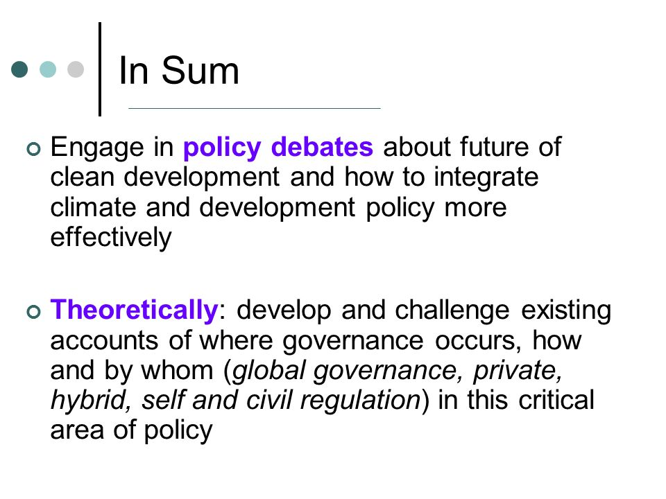 In Sum Engage in policy debates about future of clean development and how to integrate climate and development policy more effectively Theoretically: develop and challenge existing accounts of where governance occurs, how and by whom (global governance, private, hybrid, self and civil regulation) in this critical area of policy