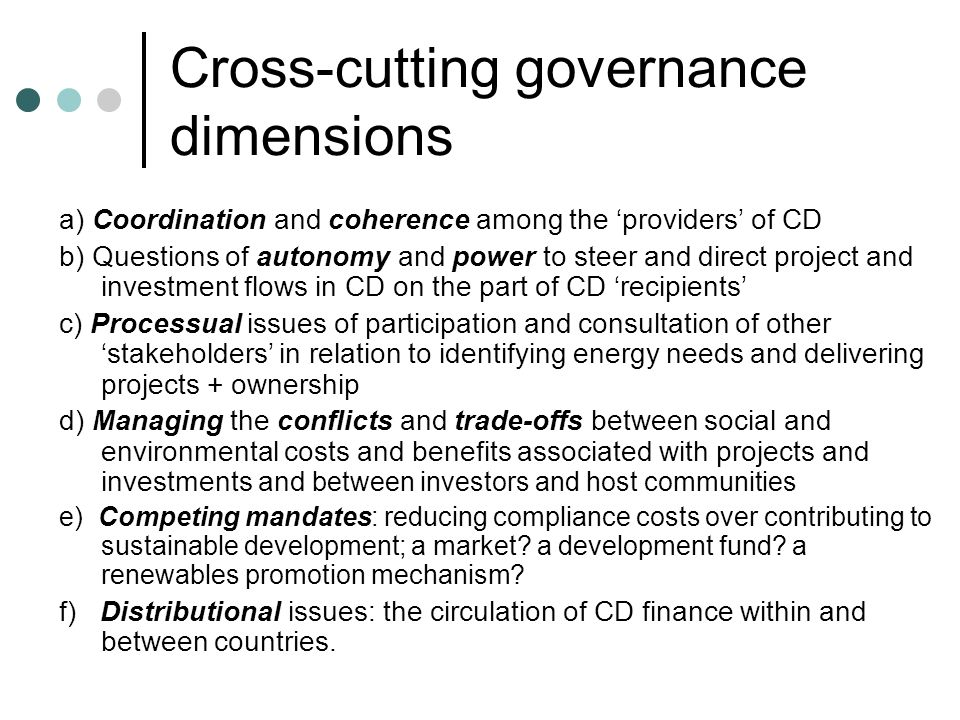 Cross-cutting governance dimensions a) Coordination and coherence among the providers of CD b) Questions of autonomy and power to steer and direct project and investment flows in CD on the part of CD recipients c) Processual issues of participation and consultation of other stakeholders in relation to identifying energy needs and delivering projects + ownership d) Managing the conflicts and trade-offs between social and environmental costs and benefits associated with projects and investments and between investors and host communities e) Competing mandates: reducing compliance costs over contributing to sustainable development; a market.