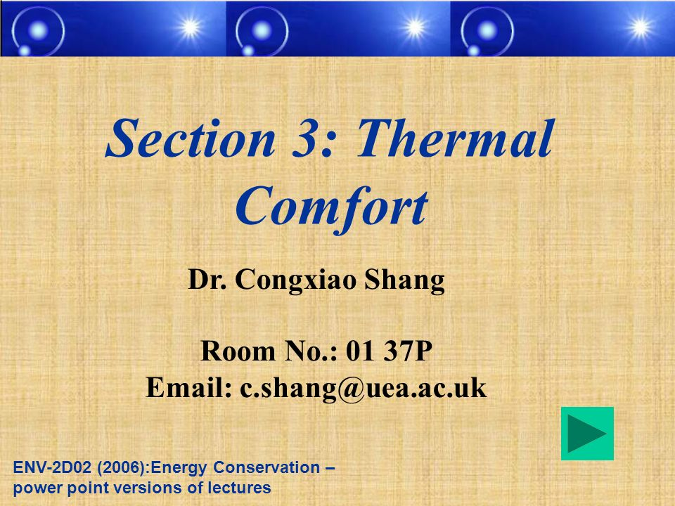 Dr. Congxiao Shang Room No.: 01 37P Email: c.shang@uea.ac.uk Section 3: Thermal Comfort ENV-2D02 (2006):Energy Conservation – power point versions of