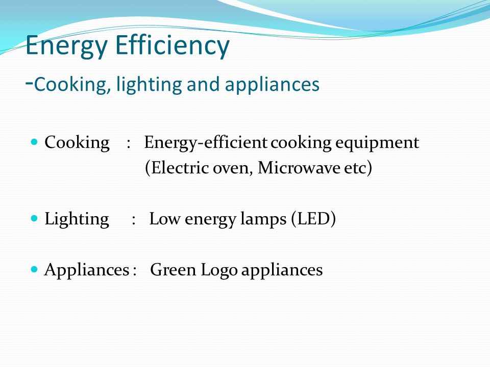 Energy Efficiency - Cooking, lighting and appliances Cooking : Energy-efficient cooking equipment (Electric oven, Microwave etc) Lighting : Low energy lamps (LED) Appliances : Green Logo appliances