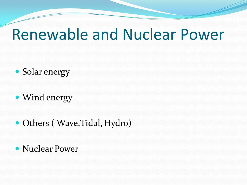 Renewable and Nuclear Power Solar energy Wind energy Others ( Wave,Tidal, Hydro) Nuclear Power