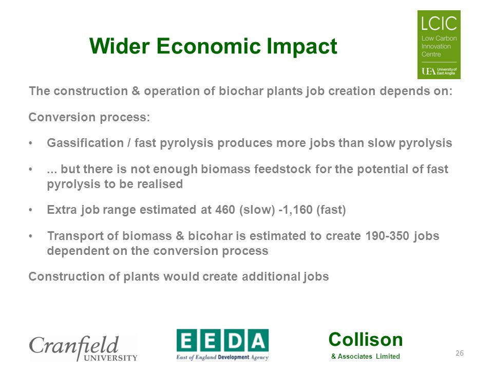 Collison & Associates Limited Conclusion 4 Substantial job and economic gains are potentially available from biochar development The data on economic impact is very sparse because of lack of plants & commercial exemplars globally and in UK conditions Further work is needed to develop the economic analysis & commercial models for a regional biochar sector 27