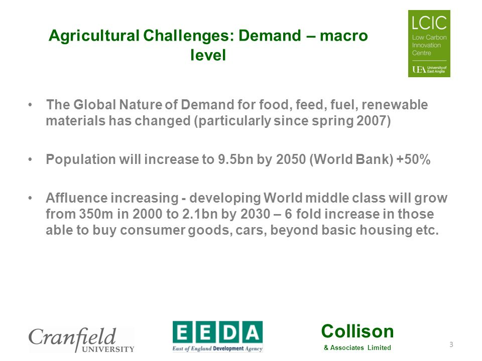 Collison & Associates Limited Agricultural Challenges: Demand – macro level Most of increase in newly wealthy BRIC countries, and population growth (absolute) largest in India Big increase in the global demand for all agricultural products (food, feed, fuel, renewable materials) – doubling by 2050 Gains in agricultural productivity have been slowing – now circa 1% per annum Meeting the production challenge will require new investment & technology to be applied 4