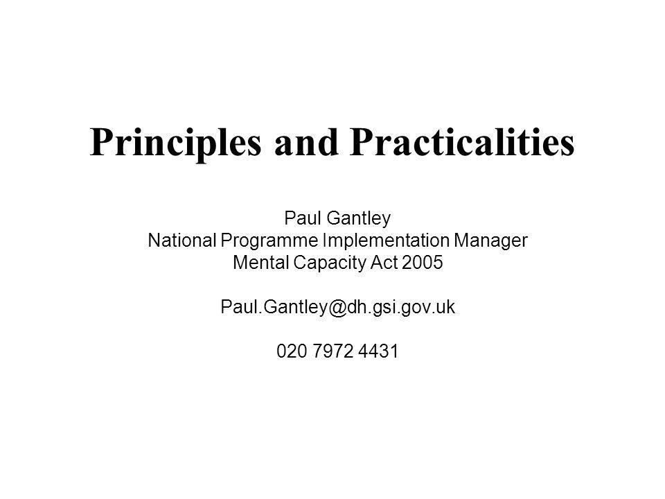 Principles and Practicalities Paul Gantley National Programme Implementation Manager Mental Capacity Act 2005 Paul.Gantley@dh.gsi.gov.uk 020 7972 4431