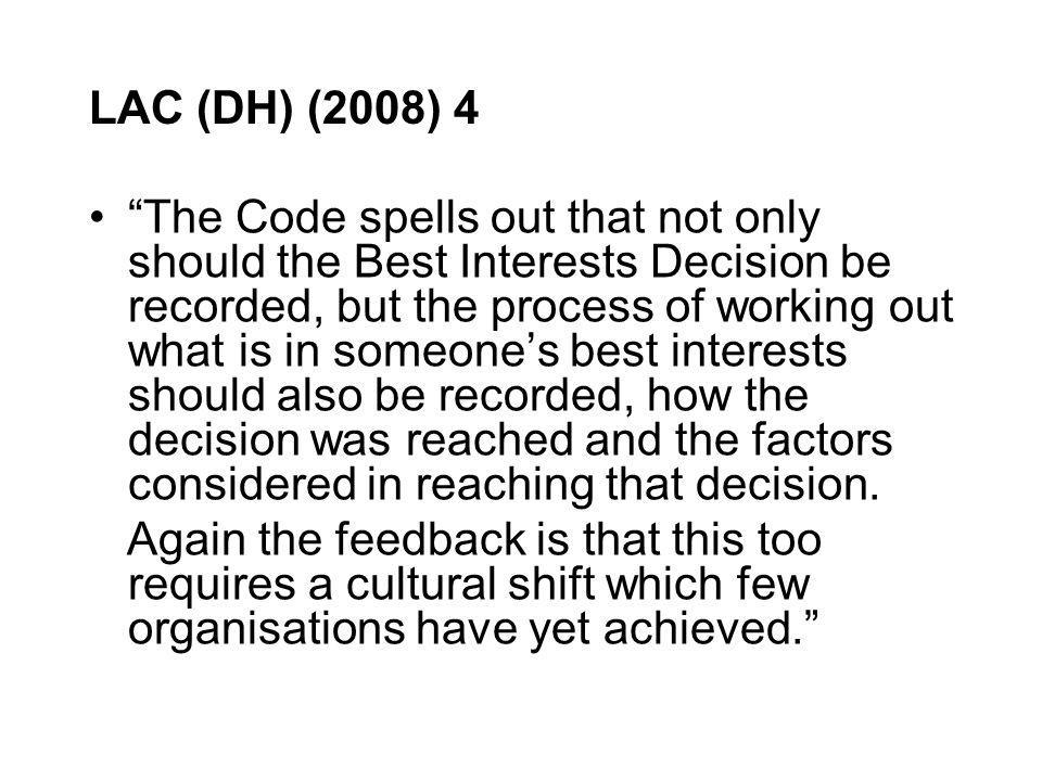 LAC (DH) (2008) 4 The Code spells out that not only should the Best Interests Decision be recorded, but the process of working out what is in someones best interests should also be recorded, how the decision was reached and the factors considered in reaching that decision.