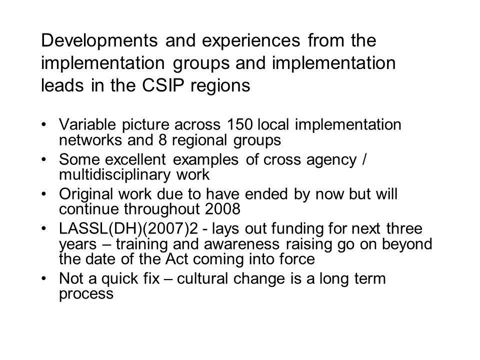 Developments and experiences from the implementation groups and implementation leads in the CSIP regions Variable picture across 150 local implementation networks and 8 regional groups Some excellent examples of cross agency / multidisciplinary work Original work due to have ended by now but will continue throughout 2008 LASSL(DH)(2007)2 - lays out funding for next three years – training and awareness raising go on beyond the date of the Act coming into force Not a quick fix – cultural change is a long term process
