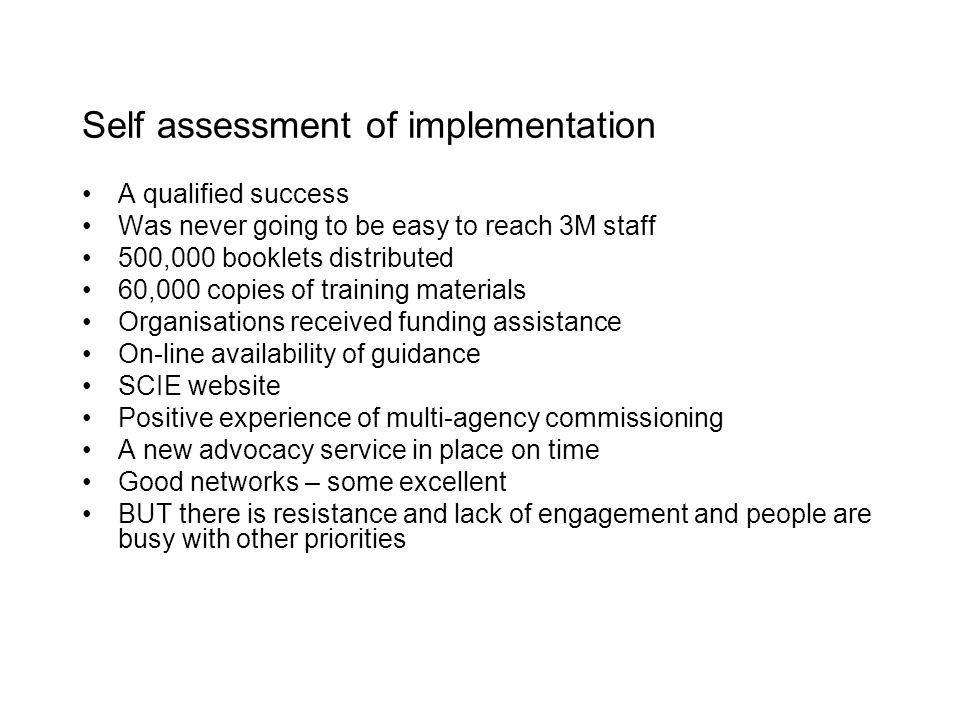 Self assessment of implementation A qualified success Was never going to be easy to reach 3M staff 500,000 booklets distributed 60,000 copies of training materials Organisations received funding assistance On-line availability of guidance SCIE website Positive experience of multi-agency commissioning A new advocacy service in place on time Good networks – some excellent BUT there is resistance and lack of engagement and people are busy with other priorities