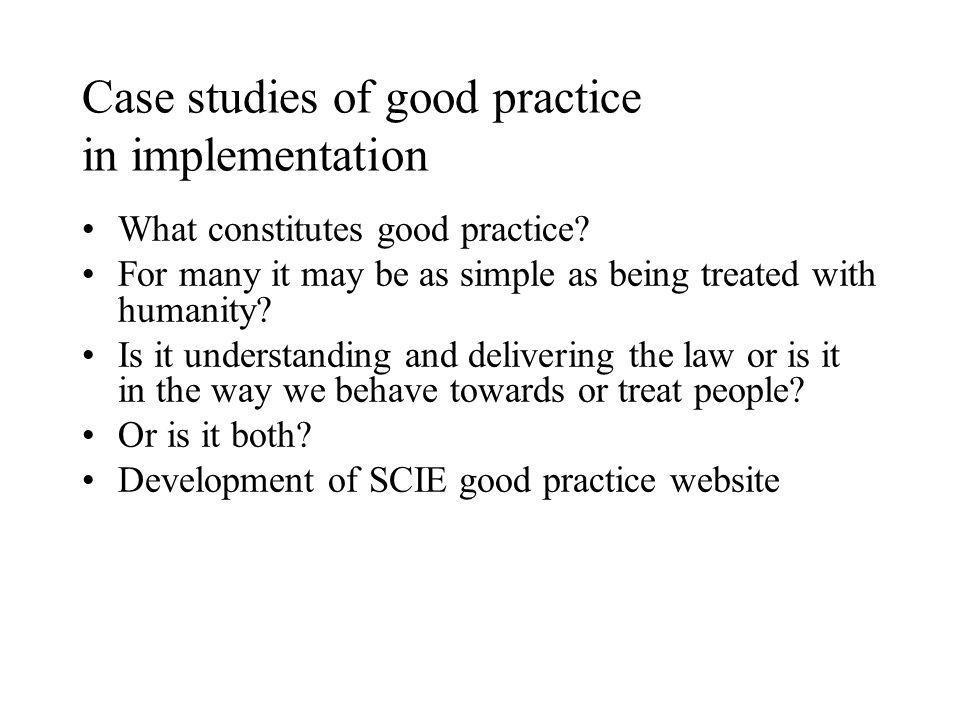 Case studies of good practice in implementation What constitutes good practice.