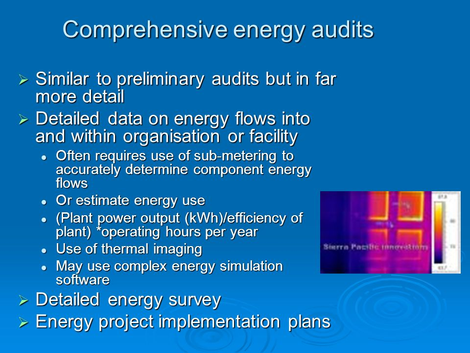 Comprehensive energy audits Similar to preliminary audits but in far more detail Similar to preliminary audits but in far more detail Detailed data on