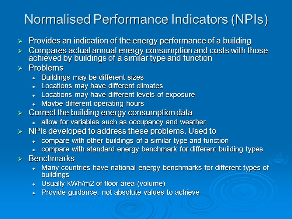 Normalised Performance Indicators (NPIs) Provides an indication of the energy performance of a building Provides an indication of the energy performan
