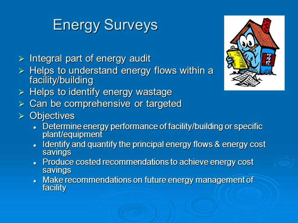 Energy Surveys Integral part of energy audit Integral part of energy audit Helps to understand energy flows within a facility/building Helps to unders