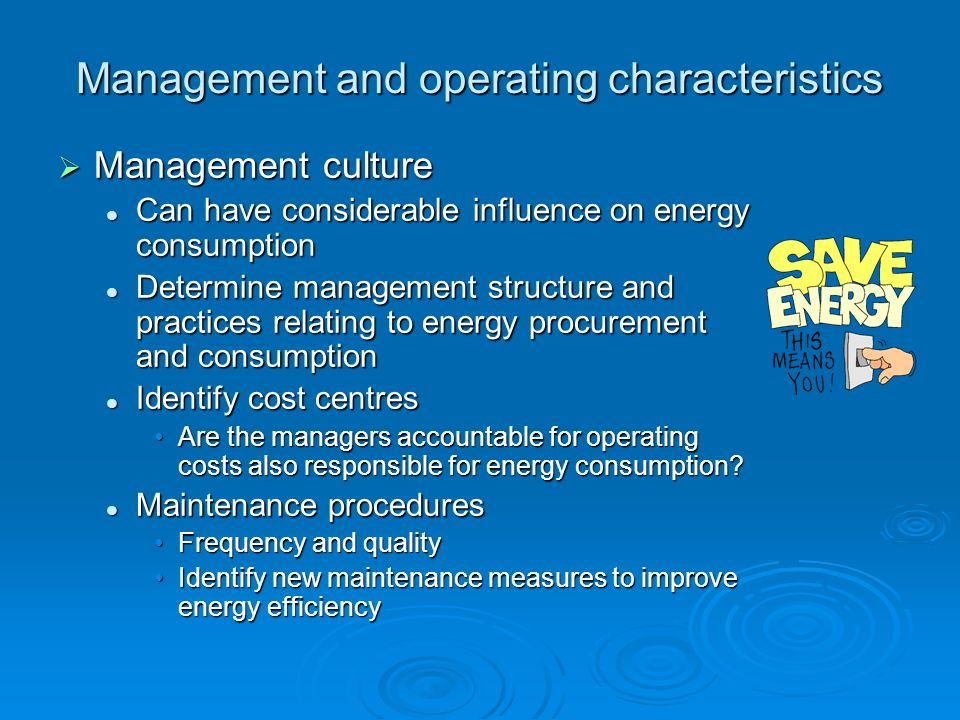 Management and operating characteristics Management culture Management culture Can have considerable influence on energy consumption Can have consider