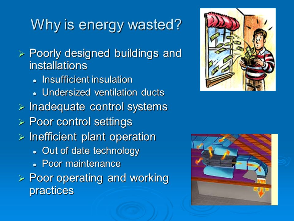 Why is energy wasted? Poorly designed buildings and installations Poorly designed buildings and installations Insufficient insulation Insufficient ins