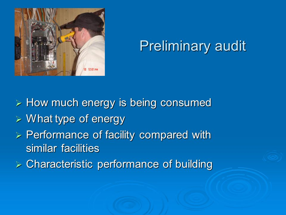 Preliminary audit How much energy is being consumed How much energy is being consumed What type of energy What type of energy Performance of facility