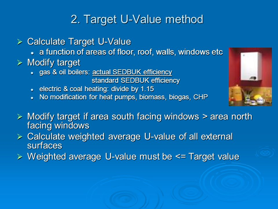 2. Target U-Value method Calculate Target U-Value Calculate Target U-Value a function of areas of floor, roof, walls, windows etc a function of areas
