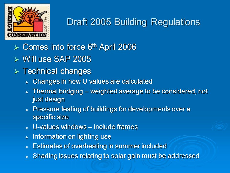 Draft 2005 Building Regulations: Compliance Greatest change is how compliance is achieved - five criteria : Dwelling Emission Rate (DER) Dwelling Emission Rate (DER) Gives considerable latitude in design Gives considerable latitude in design Limits on design flexibility Limits on design flexibility limits trade-offs limits trade-offs Limit effects of solar overheating Limit effects of solar overheating South facing windows, ventilation South facing windows, ventilation Quality of construction – evidence of actual performance Quality of construction – evidence of actual performance Quality of workmanship Quality of workmanship Pressure testing of large buildings & developments Pressure testing of large buildings & developments Providing information Providing information Maintenance and operation of the building Maintenance and operation of the building (Home Information Pack) (Home Information Pack)