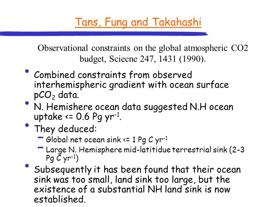 Tans, Fung and Takahashi Combined constraints from observed interhemispheric gradient with ocean surface pCO 2 data. N. Hemishere ocean data suggested
