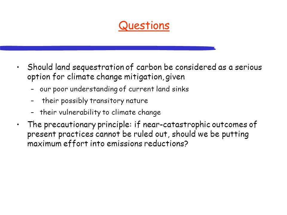 Questions Should land sequestration of carbon be considered as a serious option for climate change mitigation, given –our poor understanding of curren