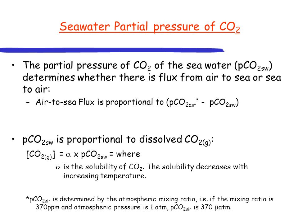 Seawater Partial pressure of CO 2 The partial pressure of CO 2 of the sea water (pCO 2sw ) determines whether there is flux from air to sea or sea to