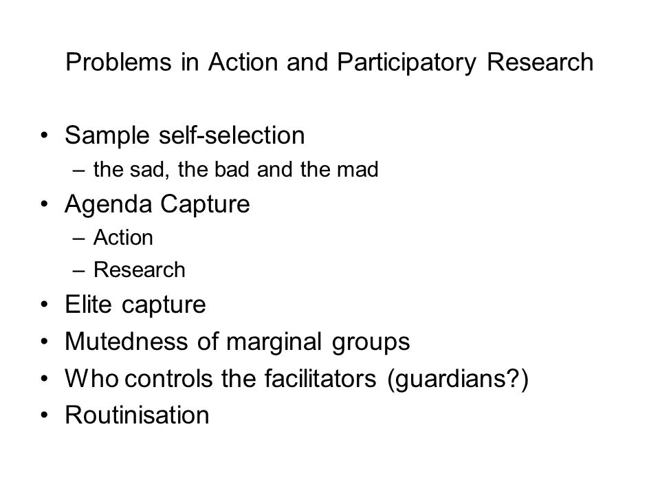 Problems in Action and Participatory Research Sample self-selection –the sad, the bad and the mad Agenda Capture –Action –Research Elite capture Mutedness of marginal groups Who controls the facilitators (guardians ) Routinisation