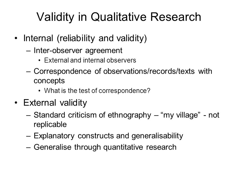 Validity in Qualitative Research Internal (reliability and validity) –Inter-observer agreement External and internal observers –Correspondence of observations/records/texts with concepts What is the test of correspondence.