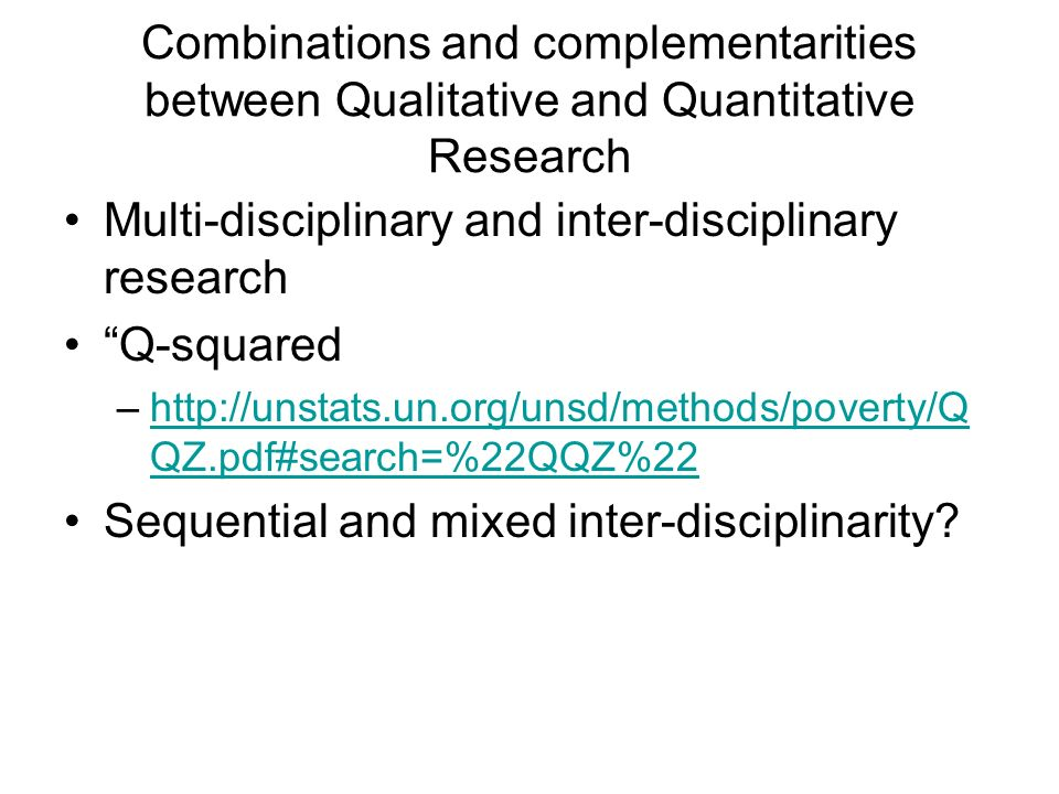Combinations and complementarities between Qualitative and Quantitative Research Multi-disciplinary and inter-disciplinary research Q-squared –  QZ.pdf#search=%22QQZ%22http://unstats.un.org/unsd/methods/poverty/Q QZ.pdf#search=%22QQZ%22 Sequential and mixed inter-disciplinarity
