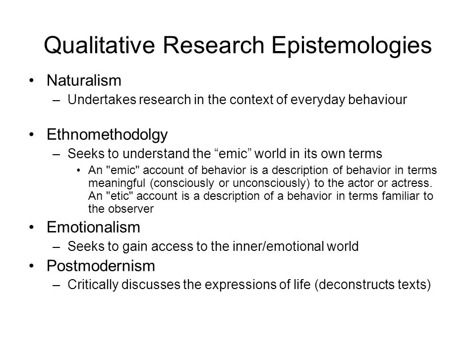 Qualitative Research Epistemologies Naturalism –Undertakes research in the context of everyday behaviour Ethnomethodolgy –Seeks to understand the emic world in its own terms An emic account of behavior is a description of behavior in terms meaningful (consciously or unconsciously) to the actor or actress.