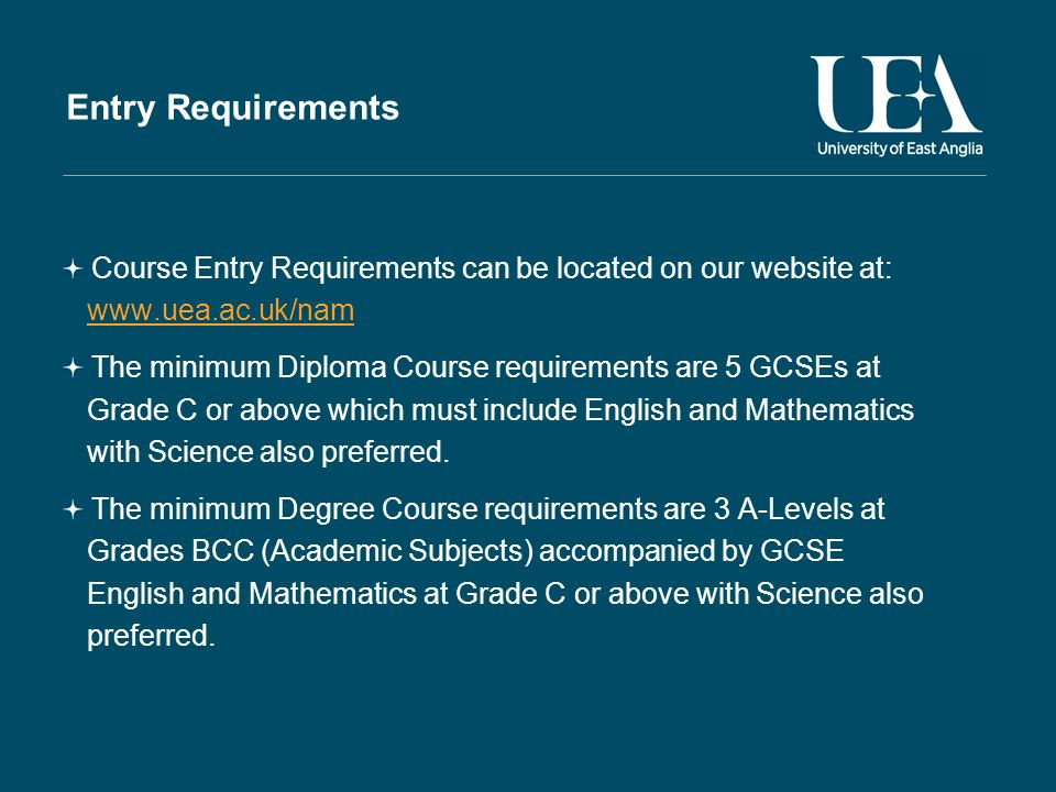 Entry Requirements Course Entry Requirements can be located on our website at: www.uea.ac.uk/nam The minimum Diploma Course requirements are 5 GCSEs at Grade C or above which must include English and Mathematics with Science also preferred.