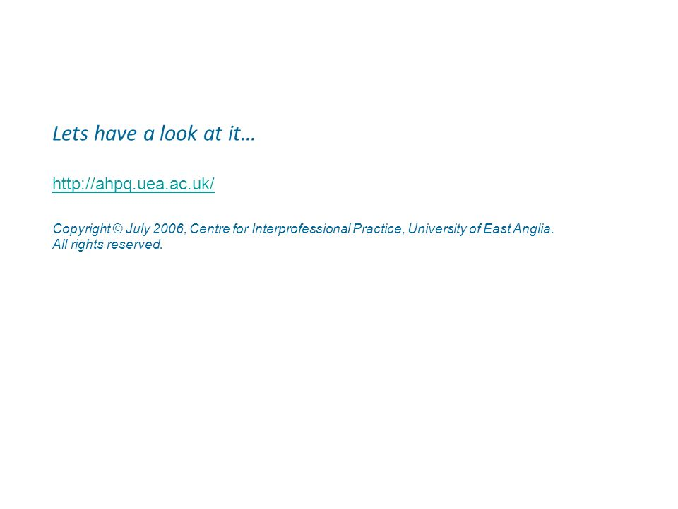 Lets have a look at it… http://ahpq.uea.ac.uk/ Copyright © July 2006, Centre for Interprofessional Practice, University of East Anglia. All rights res