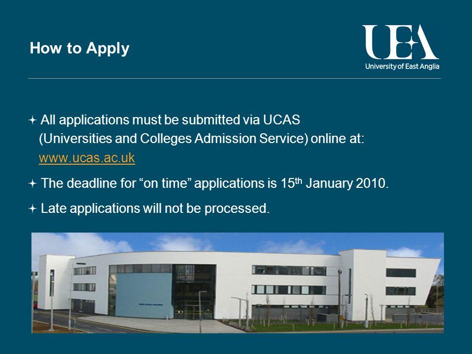 How to Apply All applications must be submitted via UCAS (Universities and Colleges Admission Service) online at: www.ucas.ac.uk The deadline for on time applications is 15 th January 2010.
