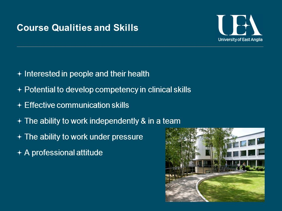 Course Qualities and Skills Interested in people and their health Potential to develop competency in clinical skills Effective communication skills The ability to work independently & in a team The ability to work under pressure A professional attitude