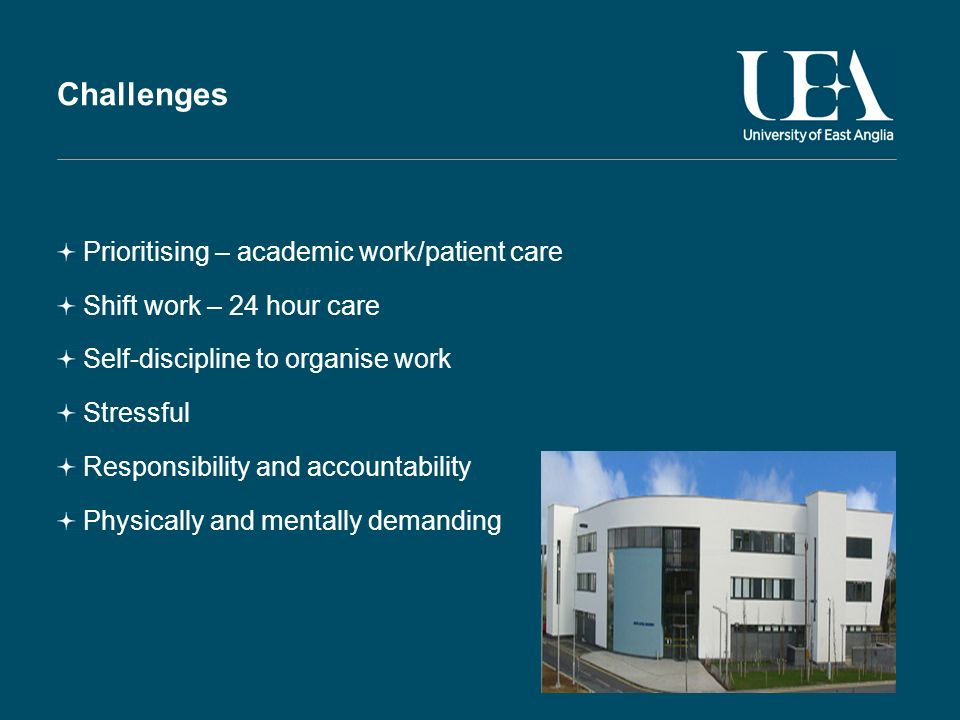 Challenges Prioritising – academic work/patient care Shift work – 24 hour care Self-discipline to organise work Stressful Responsibility and accountability Physically and mentally demanding