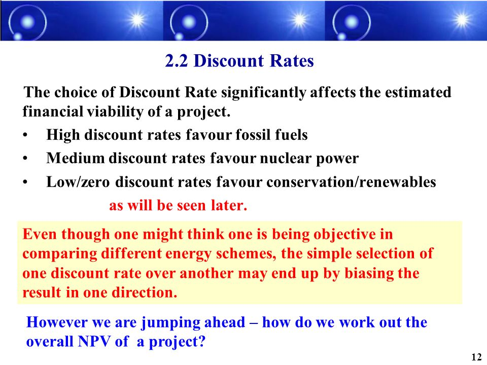 2.2 Discount Rates The choice of Discount Rate significantly affects the estimated financial viability of a project. High discount rates favour fossil