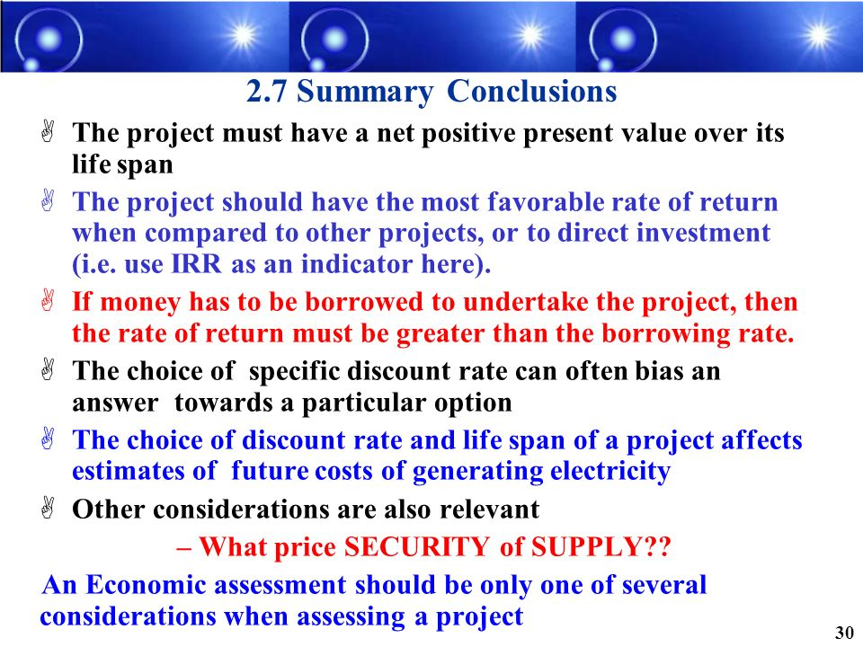 2.7 Summary Conclusions The project must have a net positive present value over its life span The project should have the most favorable rate of retur