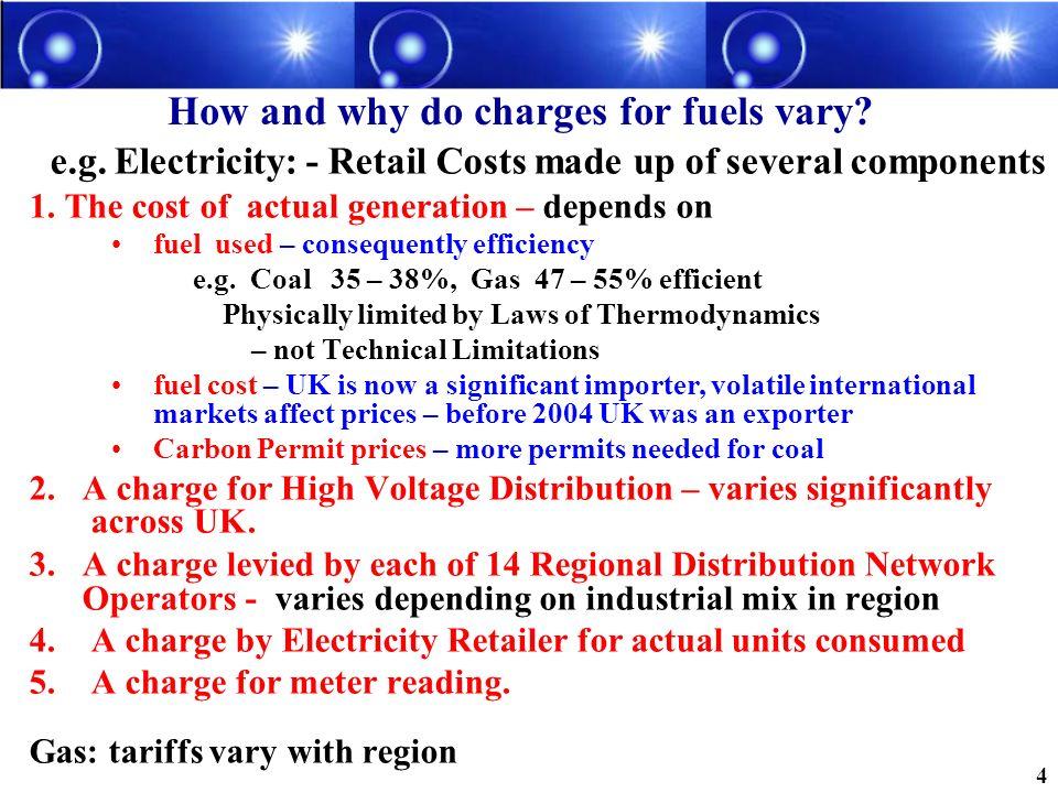 How and why do charges for fuels vary? e.g. Electricity: - Retail Costs made up of several components 1. The cost of actual generation – depends on fu