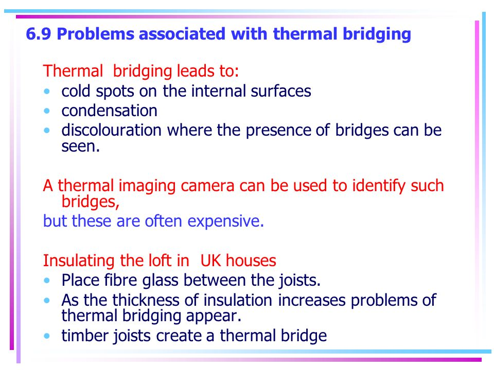 6.9 Problems associated with thermal bridging Thermal bridging leads to: cold spots on the internal surfaces condensation discolouration where the presence of bridges can be seen.