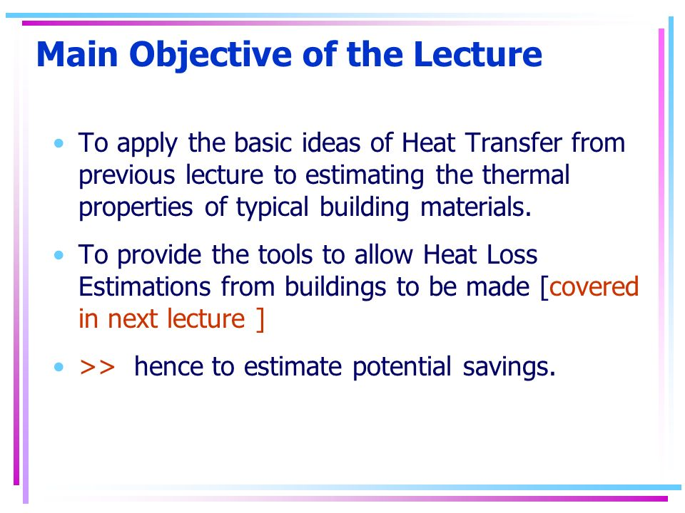 Main Objective of the Lecture To apply the basic ideas of Heat Transfer from previous lecture to estimating the thermal properties of typical building materials.