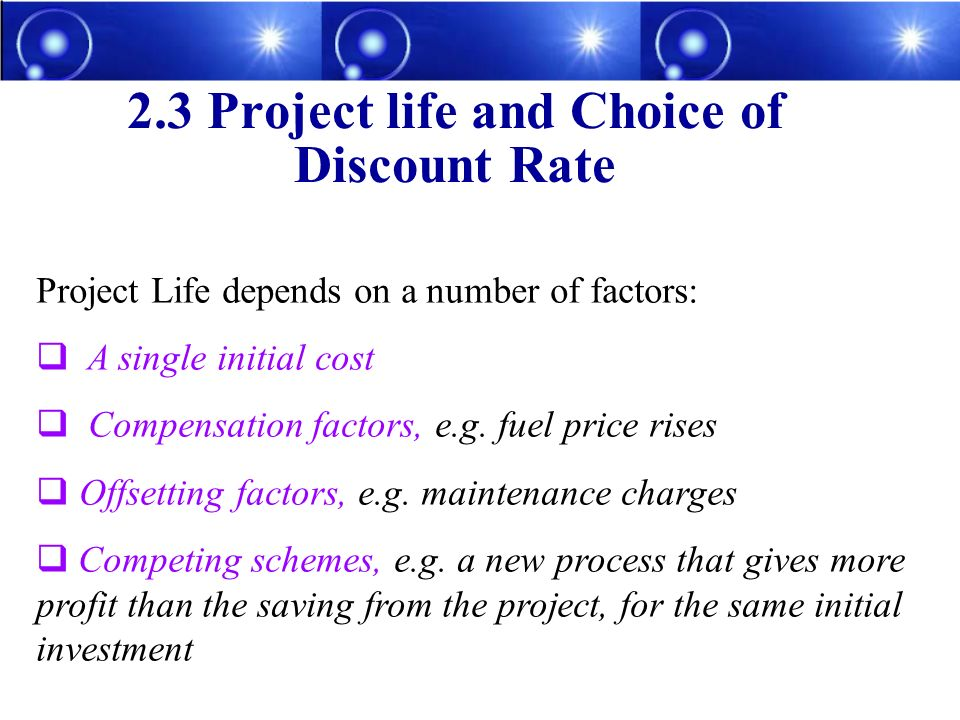 Project Life depends on a number of factors: A single initial cost Compensation factors, e.g. fuel price rises Offsetting factors, e.g. maintenance ch