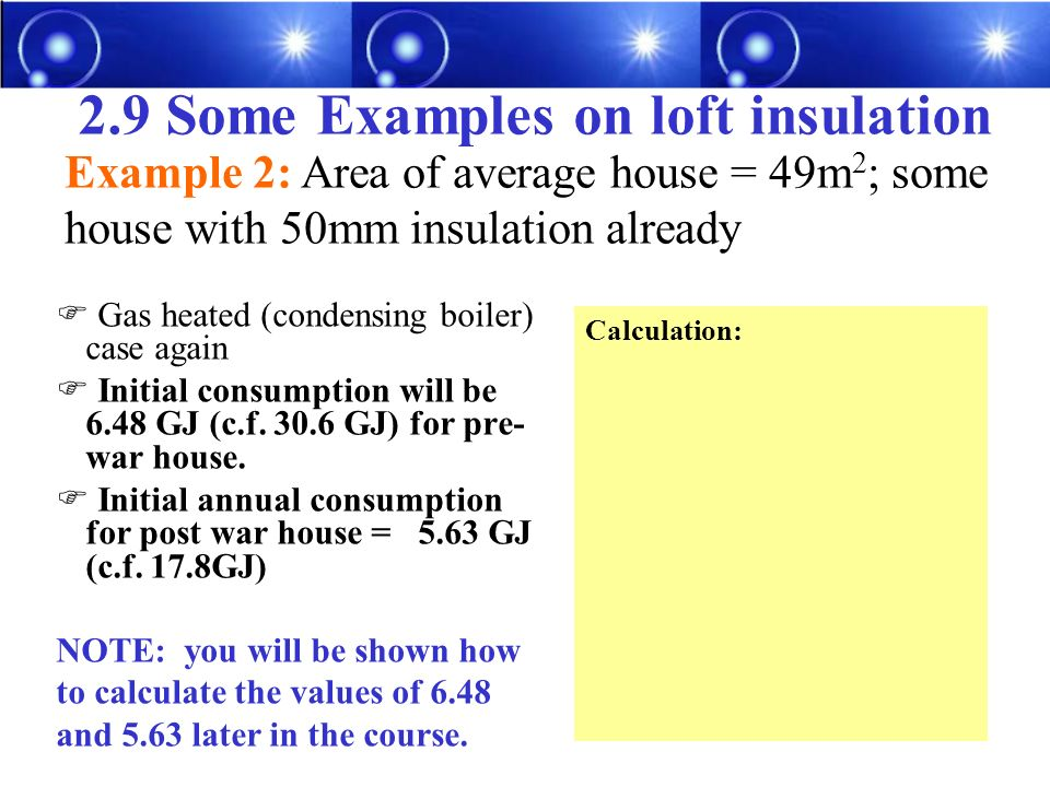 2.9 Some Examples on loft insulation Gas heated (condensing boiler) case again Initial consumption will be 6.48 GJ (c.f.
