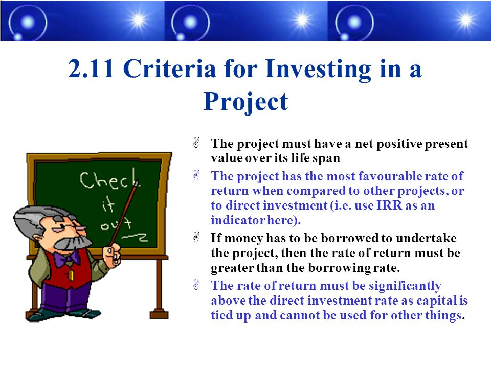 2.11 Criteria for Investing in a Project The project must have a net positive present value over its life span The project has the most favourable rate of return when compared to other projects, or to direct investment (i.e.